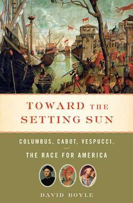 Toward the Setting Sun: Columbus, Cabot, Vespucci, and the Race for America - Boyle, David