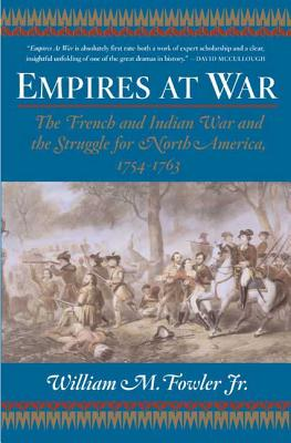 Empires at War: The French and Indian War and the Struggle for North America, 1754-1763 - Fowler, William M, Jr.
