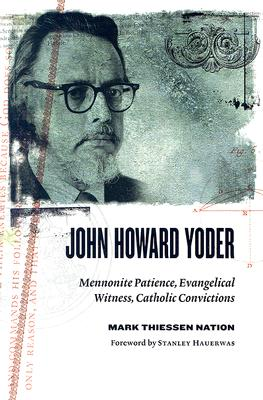 John Howard Yoder: Mennonite Patience, Evangelical Witness, Catholic Convictions - Nation, Mark Thiessen, and Hauerwas, Stanley M (Foreword by)