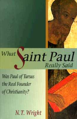 What Saint Paul Really Said: Was Paul of Tarsus the Real Founder of Christianity? - Wright, N T, and Wright, Tom
