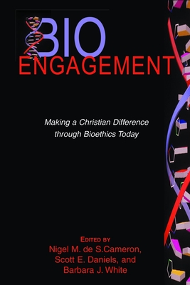 BioEngagement: Making a Christian Difference Through Bioethics Today - Cameron, Nigel M de S (Editor), and Daniels, Scott E (Editor), and White, Barbara J (Editor)