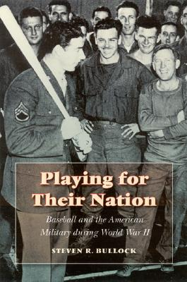 Playing for Their Nation: Baseball and the American Military During World War II - Bullock, Steven R