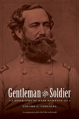 Gentleman and Soldier: A Biography of Wade Hampton III - Longacre, Edward G