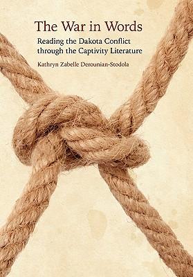 The War in Words: Reading the Dakota Conflict Through the Captivity Literature - Derounian-Stodola, Kathryn Zabelle