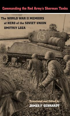 Commanding the Red Army's Sherman Tanks: The World War II Memoirs of Hero of the Soviet Union Dmitriy Loza - Loza, Dmitriy, and Gebhardt, James F (Editor)