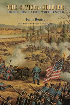 The Citizen-Soldier: The Memoirs of a Civil War Volunteer - Beatty, John, and Woodworth, Steven E, PhD (Introduction by)