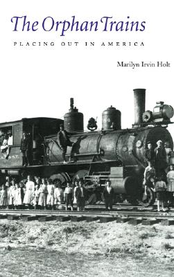 The Orphan Trains: Placing Out in America - Holt, Marilyn Irvin