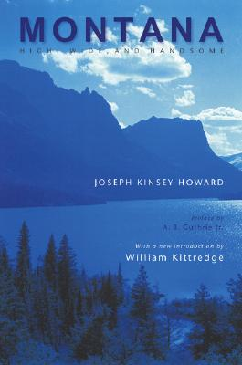 Montana (Second Edition): High, Wide, and Handsome - Howard, Joseph Kinsey, and Guthrie, A B (Preface by), and Kittredge, William (Introduction by)