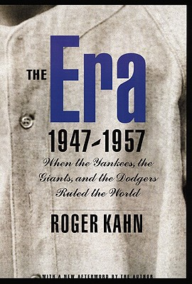 The Era 1947-1957: When the Yankees, the Giants, and the Dodgers Ruled the World - Kahn, Roger (Afterword by)