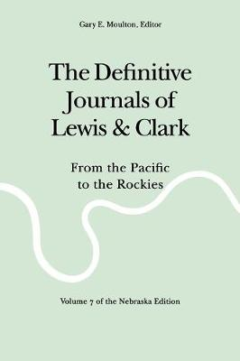 The Definitive Journals of Lewis and Clark, Vol 7: From the Pacific to the Rockies - Lewis, Meriwether, and Clark, William, and Moulton, Gary E (Editor)