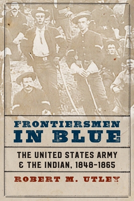 Frontiersmen in Blue: The United States Army and the Indian, 1848-1865 - Utley, Robert M