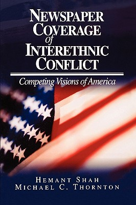 Newspaper Coverage of Interethnic Conflict: Competing Visions of America - Shah, Hemant, and Thornton, Michael C