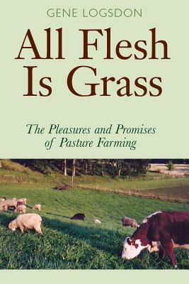 All Flesh Is Grass: The Pleasures and Promises of Pasture Farming - Logsdon, Gene
