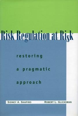 Risk Regulation at Risk: Restoring a Pragmatic Approach - Shapiro, Sidney A, and Glicksman, Robert L