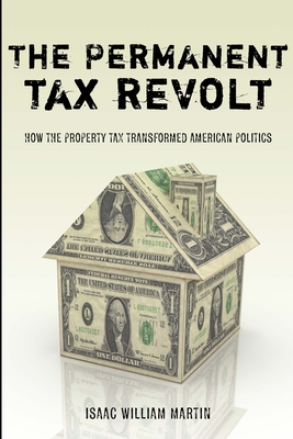 The Permanent Tax Revolt: How the Property Tax Transformed American Politics - Martin, Isaac William