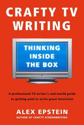 Crafty TV Writing: Thinking Inside the Box - Epstein, Alex