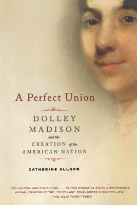 A Perfect Union: Dolley Madison and the Creation of the American Nation - Allgor, Catherine