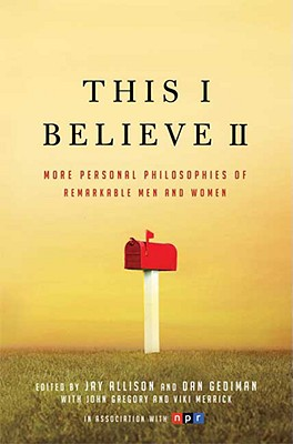 This I Believe II: More Personal Philosophies of Remarkable Men and Women - Allison, Jay (Editor), and Gediman, Dan (Editor), and Botein, Emily (Editor)