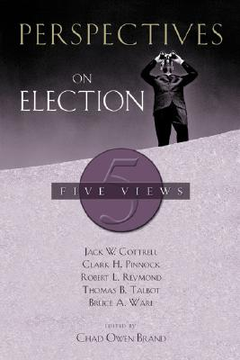 Perspectives on Election: Five Views - Cottrell, Jack W, Th.D., and Pinnock, Clark H, and Reymond, Robert L, Dr.