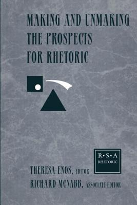 Making and Unmaking the Prospects for Rhetoric: Selected Papers from the 1996 Rhetoric Society of America Conference - Rhetoric Society of America, and Enos, Theresa Jarnagin (Editor)