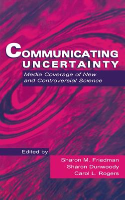 Communicating Uncertainty: Media Coverage of New and Controversial Science - Friedman, Sharon M (Editor), and Rogers, Carol L (Editor), and Dunwoody, Sharon (Editor)