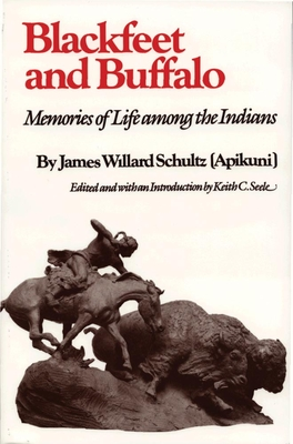 Blackfeet and Buffalo: Memories of Life Among the Indians - Schultz, James Willard, and Seele, Keith C (Editor)