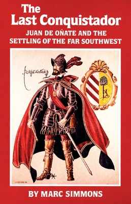 The Last Conquistador: Juan de Onate and the Settling of the Far Southwest - Simmons, Marc