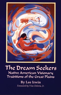 The Dream Seekers: Native American Visionary Traditions of the Great Plains - Irwin, Lee, and Deloria, Vine (Foreword by)