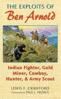 The Exploits of Ben Arnold: Indian Fighter, Gold Miner, Cowboy, Hunter, and Army Scout - Crawford, Lewis F, and Hedren, Paul L (Foreword by)