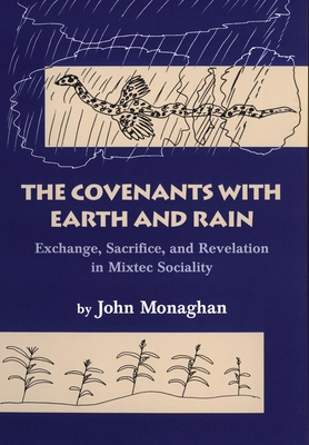 The Covenants with Earth and Rain: Exchange, Sacrifice, and Revelation in Mixtec Society - Monaghan, John