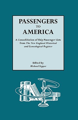 Passengers to America. a Consolidation of Ship Passenger Lists from the New England Historical and Genealogical Register - Tepper, Michael (Editor)
