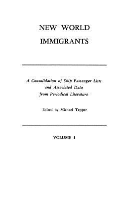 New World Immigrants. a Consolidation of Ship Passenger Lists and Associated Data from Periodical Literature. in Two Volumes. Volume I - Tepper, Michael H (Editor)