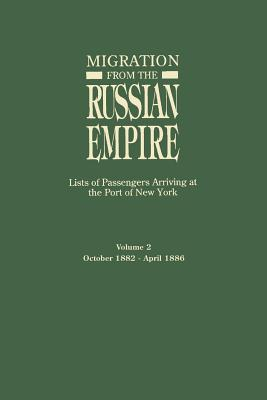 Migration from the Russian Empire: Lists of Passengers Arriving at the Port of New York. Volume II: October 1882-April 1886 - Glazier, Ira A (Editor)