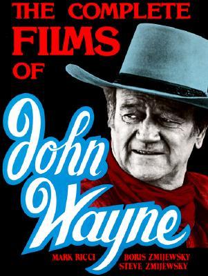 The Complete Films of John Wayne - Ricci, Mark, and Zmijewsky, Steven, and Zmijewsky, Boris