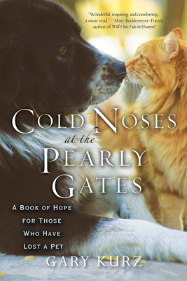 Cold Noses at the Pearly Gates: A Book of Hope for Those Who Have Lost a Pet - Kurz, Gary