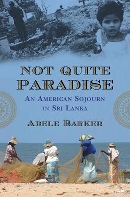 Not Quite Paradise: An American Sojourn in Sri Lanka - Barker, Adele Marie