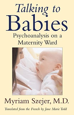 Talking to Babies: Psychoanalysis on the Maternity Ward - Szejer, Myriam, and Todd, Jane Marie (Translated by), and Bernard, Herve