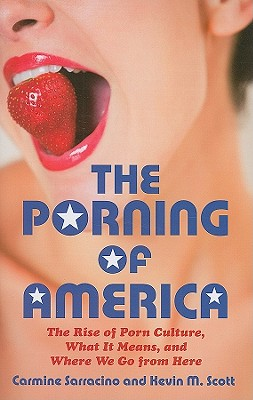 The Porning of America: The Rise of Porn Culture, What It Means, and Where We Go from Here - Sarracino, Carmine, and Scott, Kevin M