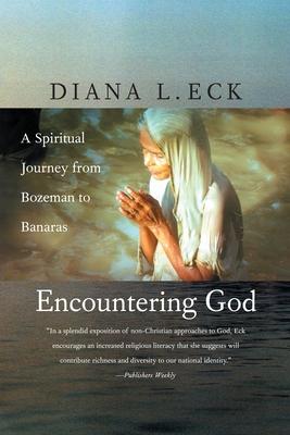Encountering God: A Spiritual Journey from Bozeman to Banaras - Eck, Diana L
