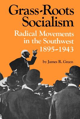 Grass-Roots Socialism: Radical Movements in the Southwest 1895-1943 - Green, James R