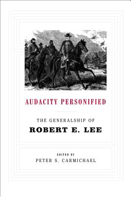 Audacity Personified: The Generalship of Robert E. Lee - Carmichael, Peter S, Professor (Editor)