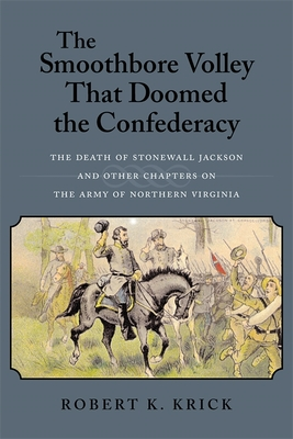 The Smoothbore Volley That Doomed the Confederacy: The Death of Stonewall Jackson and Other Chapters on the Army of Northern Virginia - Krick, Robert K