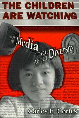 The Children Are Watching: How the Media Teach about Diversity - Cortes, Carlos E