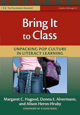 Bring It to Class: Unpacking Pop Culture in Literacy Learning - Hagood, Margaret C, and Alvermann, Donna E, and Heron-Hruby, Alison