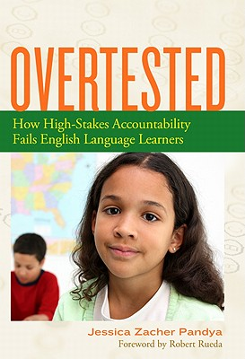 Overtested: How High-Stakes Accountability Fails English Language Learners - Pandya, Jessica Zacher, and Rueda, Robert (Foreword by)