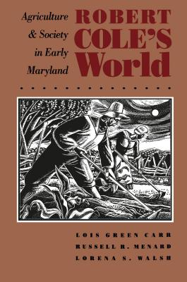 Robert Cole's World: Agriculture and Society in Early Maryland - Carr, Lois Green, and Walsh, Lorena S, and Menard, Russell R