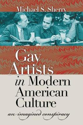 Gay Artists in Modern American Culture: An Imagined Conspiracy - Sherry, Michael S, Professor