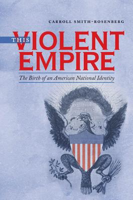 This Violent Empire: The Birth of an American National Identity - Smith-Rosenberg, Carroll