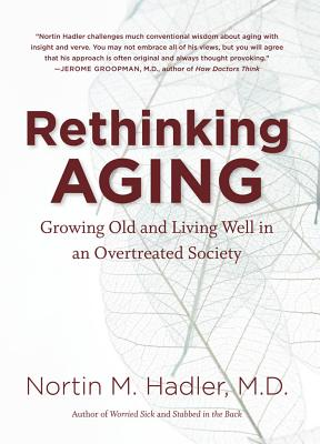 Rethinking Aging: Growing Old and Living Well in an Overtreated Society - Hadler, Nortin M, MD