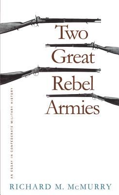 Two Great Rebel Armies: An Essay in Confederate Military History - McMurry, Richard M